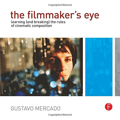 The Filmmaker s Eye: Learning (and Breaking) the Rules of Cinematic Composition
