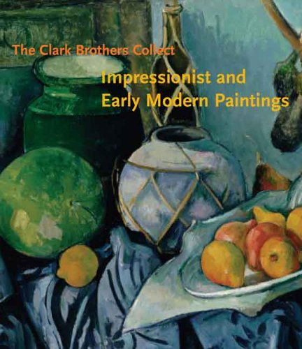 The Clark Brothers Collect: Impressionist and Early Modern Paintings: Impressionist and Early Modern Paintings from the Collections of Sterling and Stephen Clark (Clark Art Institute)