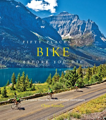 Fifty Places to Bike Before You Die: Biking Experts Share the World s Greatest Destinations