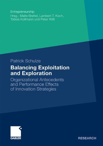Balancing Exploitation and Exploration: Organizational Antecedents and Performance Effects of Innovation Strategies (Entrepreneurship)