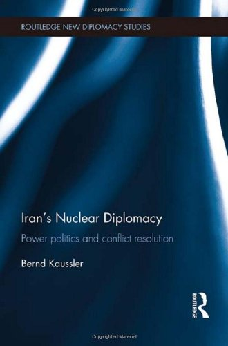 Iran s Nuclear Diplomacy: Power politics and conflict resolution (Routledge New Diplomacy Studies)