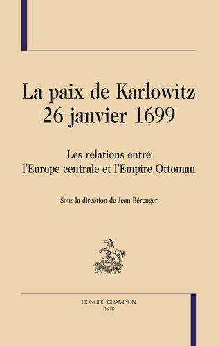 La paix de Karlowitz 26 janvier 1699. Les relations entre l'Europe centrale et l'Empire Ottoman - Jean Bérenger
